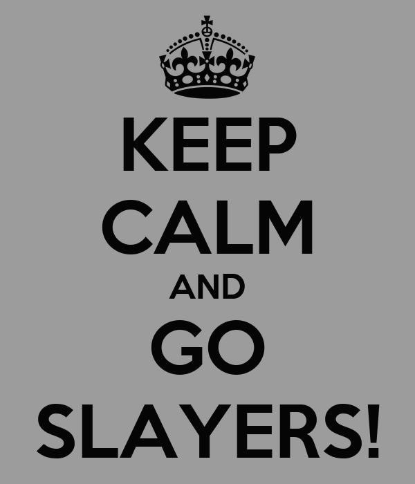 KEEP CALM AND GO SLAYERS!
