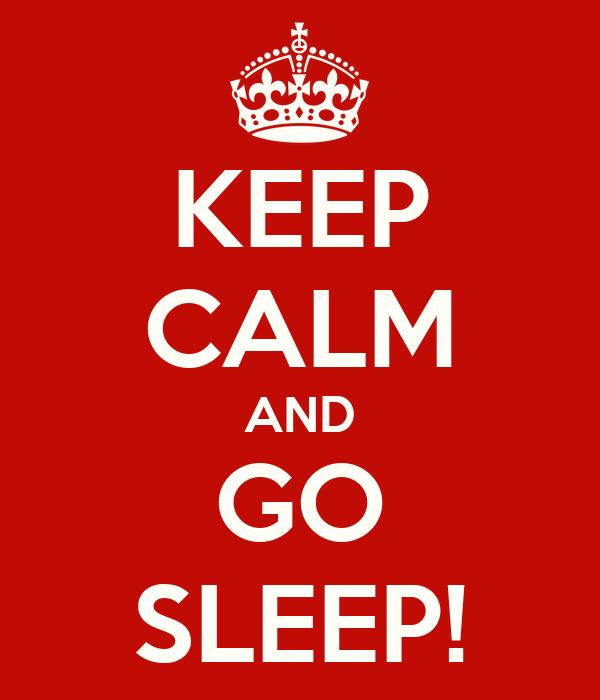 KEEP CALM AND GO SLEEP!