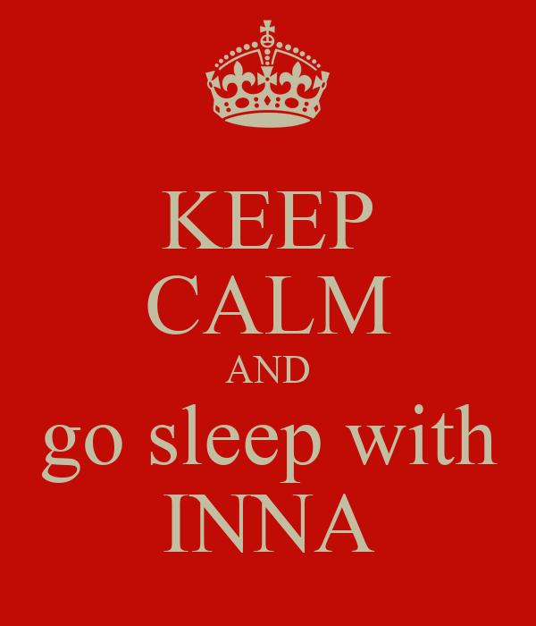 KEEP CALM AND go sleep with INNA