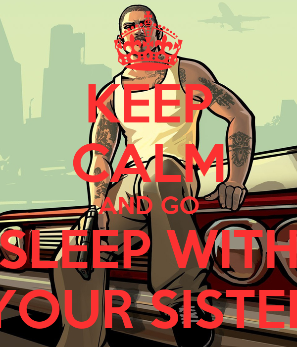 KEEP CALM AND GO SLEEP WITH YOUR SISTER
