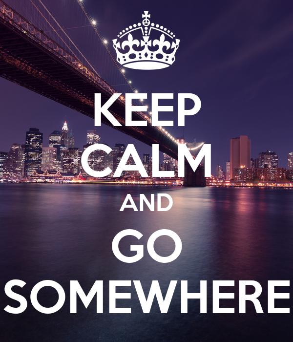 KEEP CALM AND GO SOMEWHERE