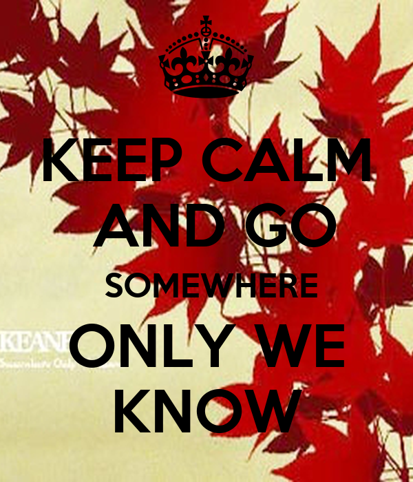 KEEP CALM  AND GO  SOMEWHERE ONLY WE KNOW
