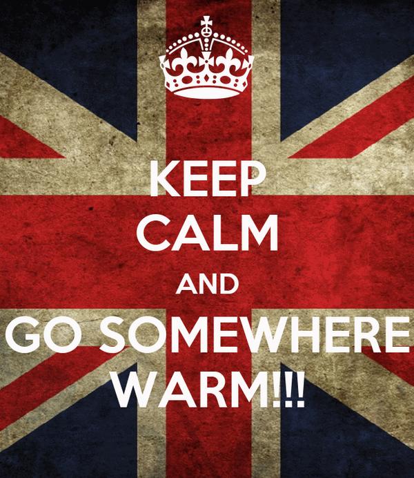 KEEP CALM AND GO SOMEWHERE WARM!!!
