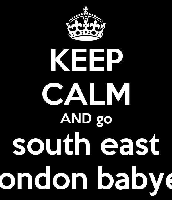 KEEP CALM AND go south east london babye