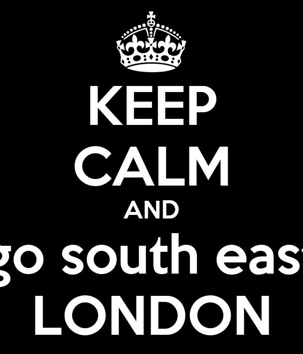 KEEP CALM AND go south east LONDON