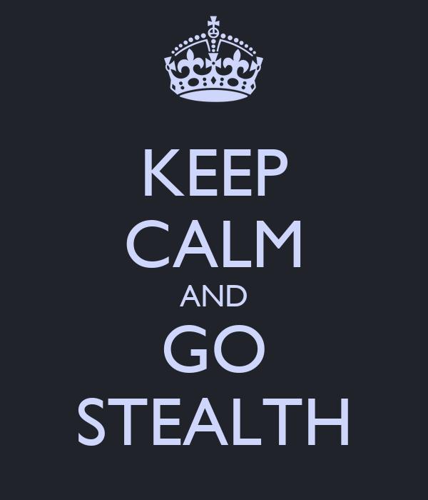 KEEP CALM AND GO STEALTH
