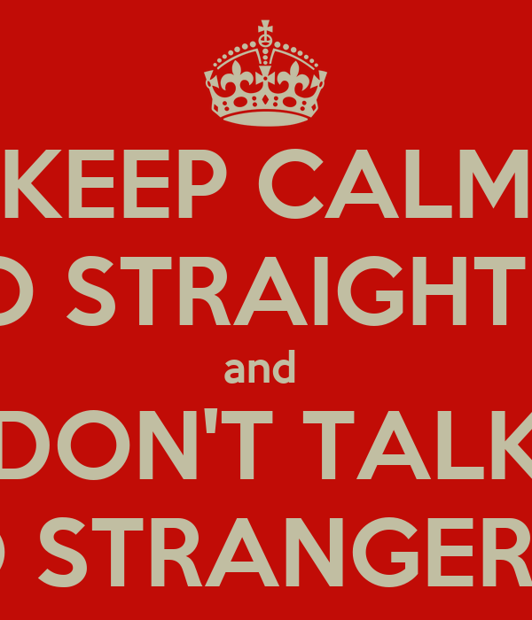 KEEP CALM and GO STRAIGHT HOME and  DON'T TALK TO STRANGERS!!!