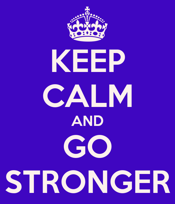KEEP CALM AND GO STRONGER