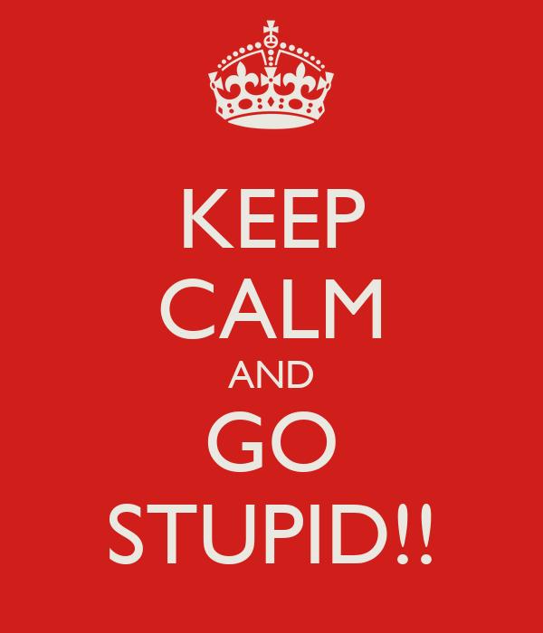 KEEP CALM AND GO STUPID!!