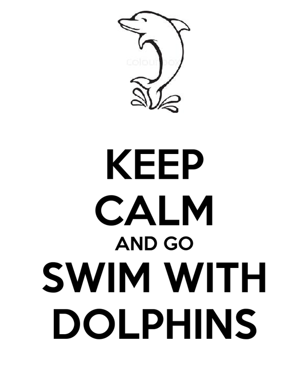 KEEP CALM AND GO SWIM WITH DOLPHINS