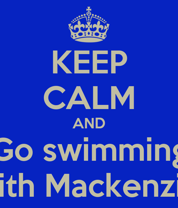 KEEP CALM AND Go swimming With Mackenzie