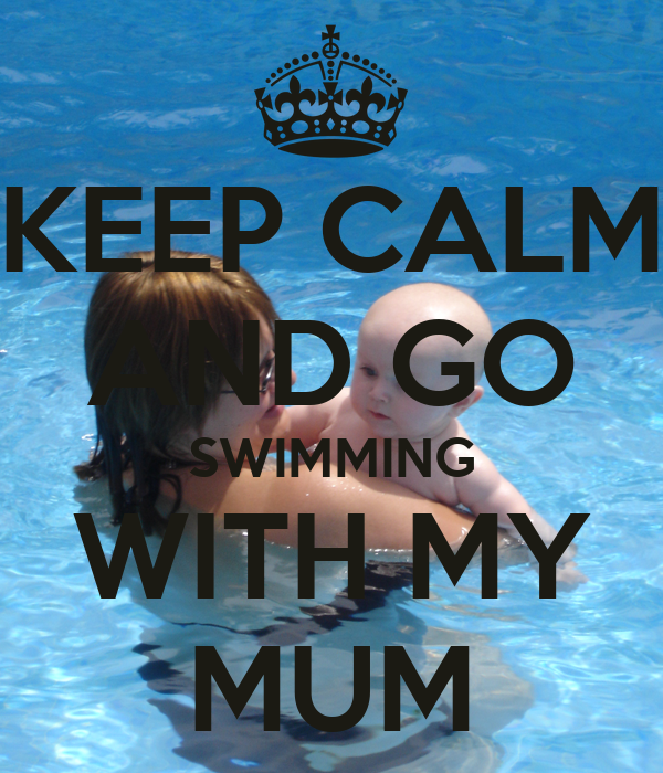 KEEP CALM AND GO SWIMMING WITH MY MUM
