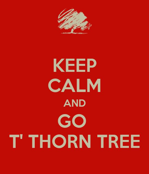 KEEP CALM AND GO  T' THORN TREE