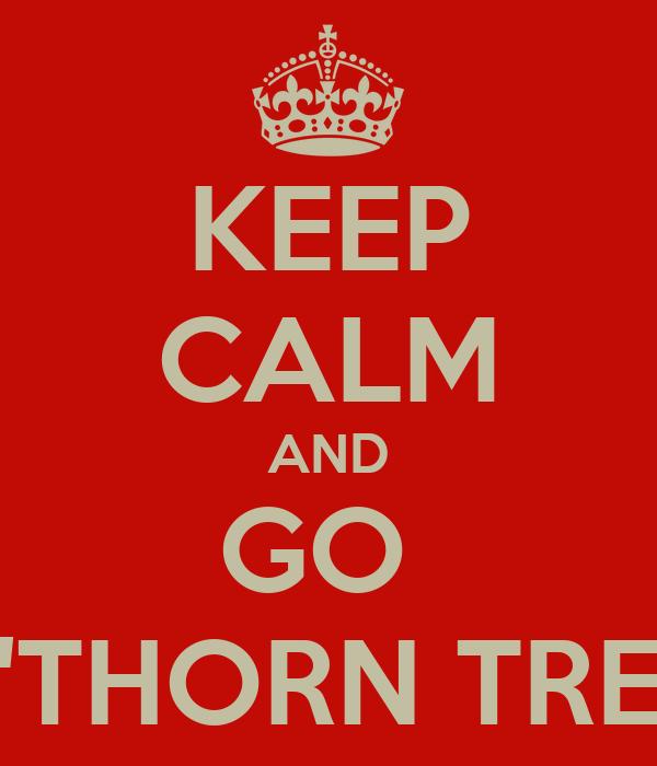 KEEP CALM AND GO  T'THORN TREE