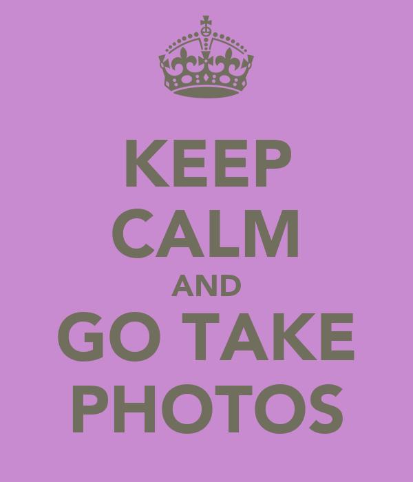 KEEP CALM AND GO TAKE PHOTOS