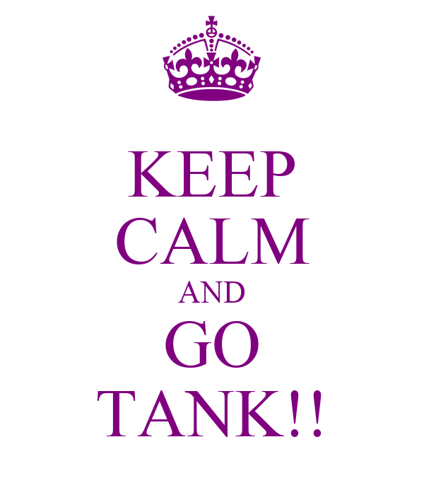 KEEP CALM AND GO TANK!!