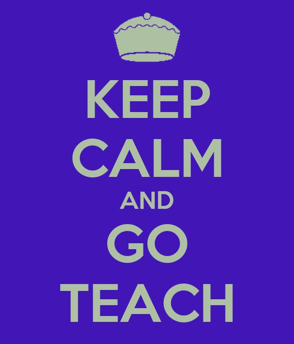 KEEP CALM AND GO TEACH