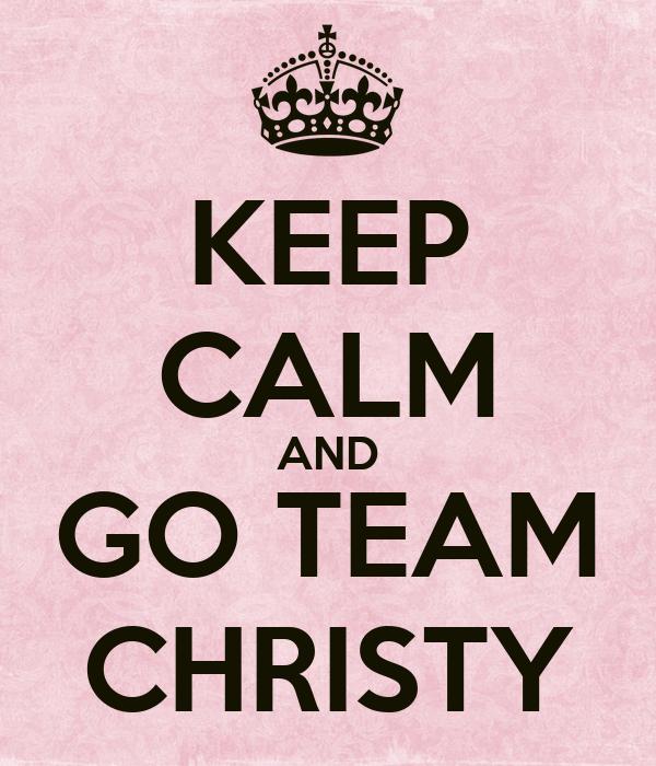 KEEP CALM AND GO TEAM CHRISTY