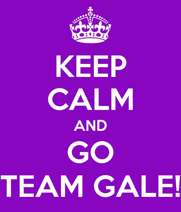 KEEP CALM AND GO TEAM GALE!