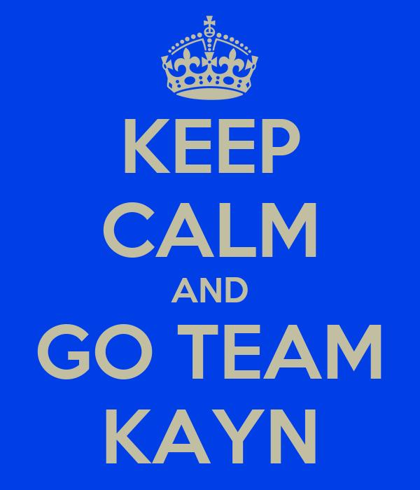 KEEP CALM AND GO TEAM KAYN