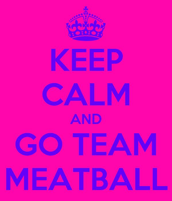 KEEP CALM AND GO TEAM MEATBALL