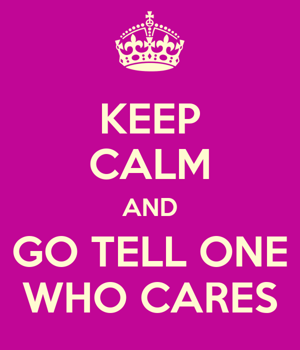 KEEP CALM AND GO TELL ONE WHO CARES