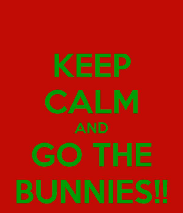 KEEP CALM AND GO THE BUNNIES!!