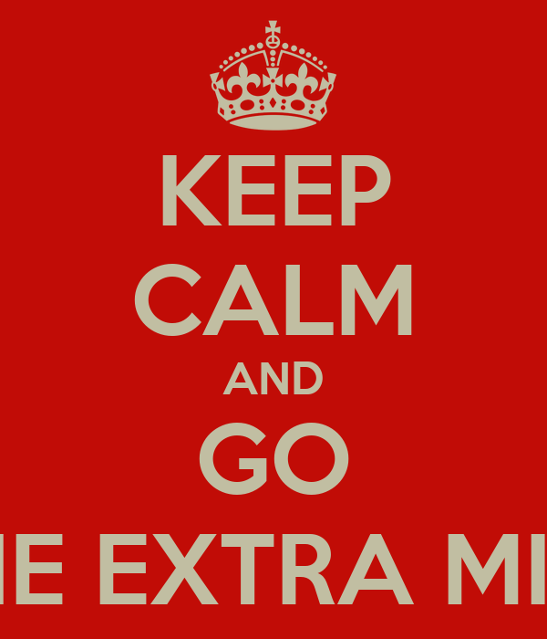 KEEP CALM AND GO THE EXTRA MILE