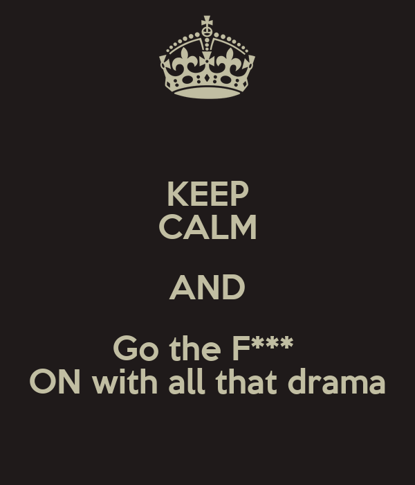 KEEP CALM AND Go the F***  ON with all that drama