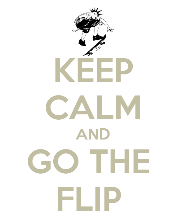 KEEP CALM AND GO THE  FLIP