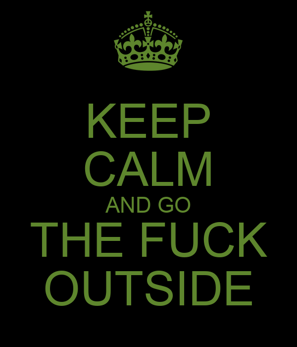 KEEP CALM AND GO THE FUCK OUTSIDE
