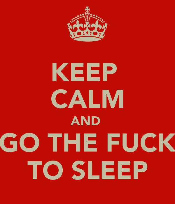 KEEP  CALM AND  GO THE FUCK TO SLEEP
