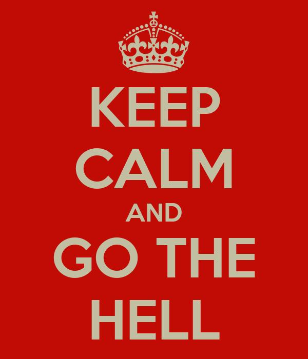 KEEP CALM AND GO THE HELL