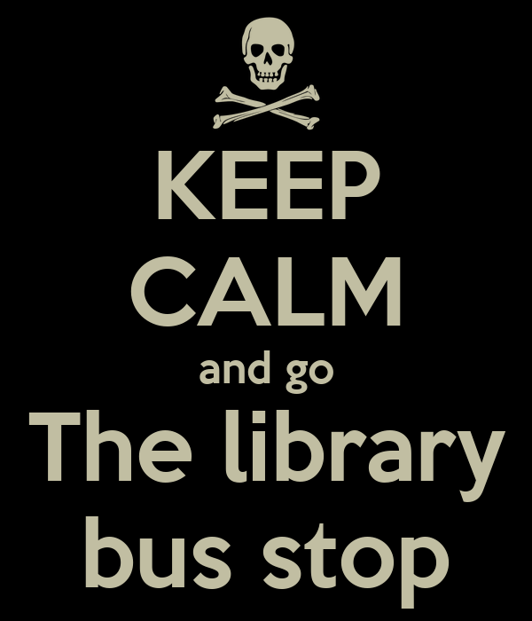 KEEP CALM and go The library bus stop