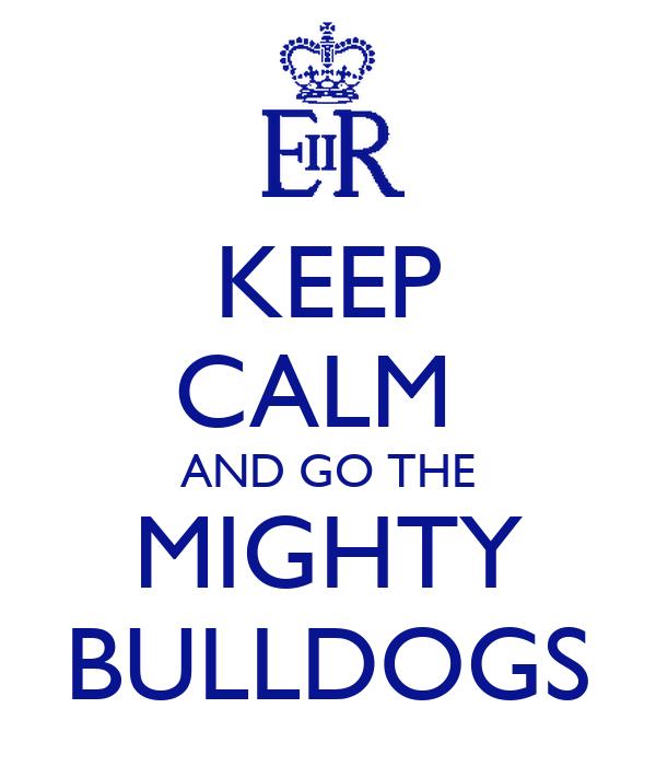 KEEP CALM  AND GO THE MIGHTY BULLDOGS