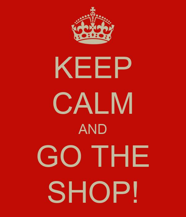 KEEP CALM AND GO THE SHOP!