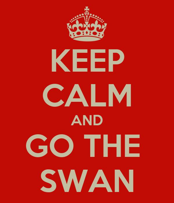 KEEP CALM AND GO THE  SWAN