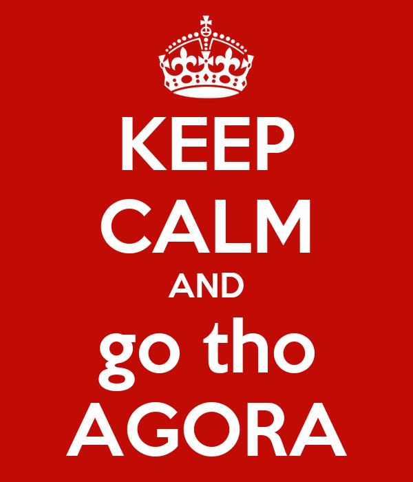 KEEP CALM AND go tho AGORA