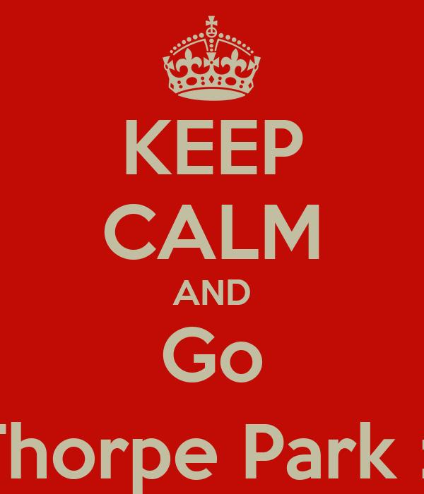 KEEP CALM AND Go Thorpe Park :)