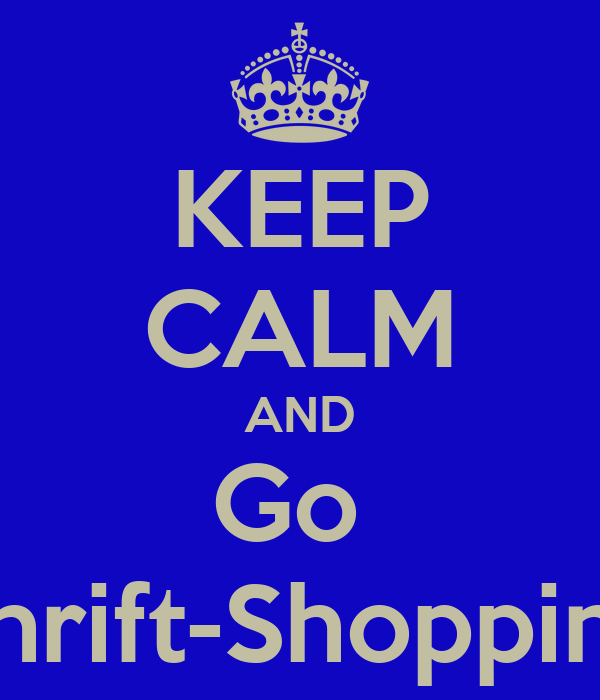 KEEP CALM AND Go  Thrift-Shopping