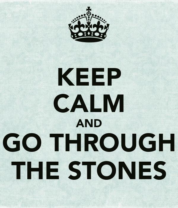 KEEP CALM AND GO THROUGH THE STONES