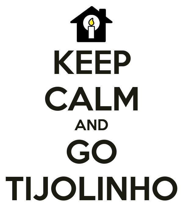 KEEP CALM AND GO TIJOLINHO