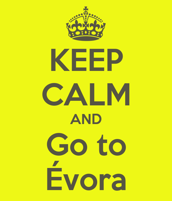 KEEP CALM AND Go to Évora