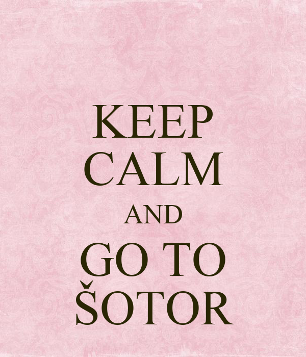KEEP CALM AND GO TO ŠOTOR