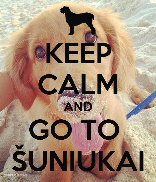 KEEP CALM AND GO TO  ŠUNIUKAI