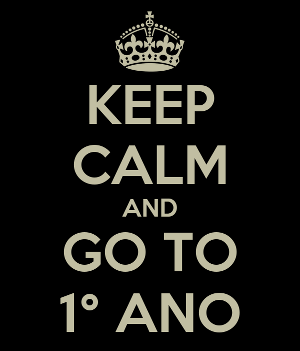 KEEP CALM AND GO TO 1° ANO
