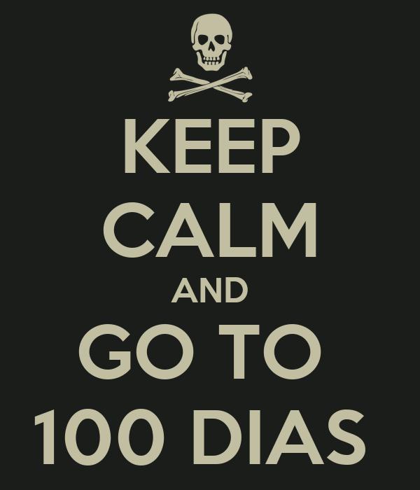 KEEP CALM AND GO TO  100 DIAS