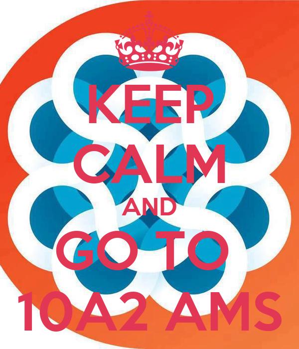 KEEP CALM AND GO TO  10A2 AMS