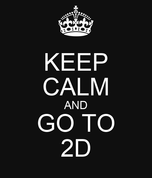 KEEP CALM AND GO TO 2D