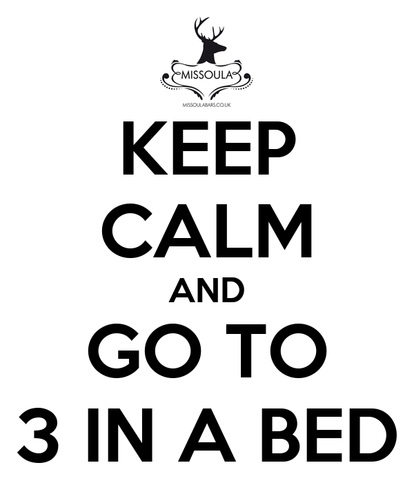 KEEP CALM AND GO TO 3 IN A BED